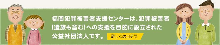 福岡犯罪被害者支援センターは、犯罪被害者(遺族も含む)への支援を目的に設立された公益社団法人です。